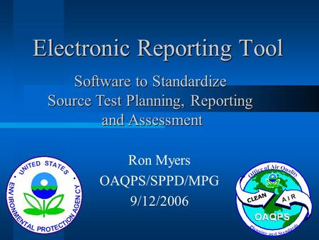 Electronic Reporting Tool Ron Myers OAQPS/SPPD/MPG 9/12/2006 Software to Standardize Source Test Planning, Reporting and Assessment and Assessment.