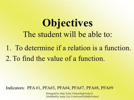 Objectives The student will be able to: 1. To determine if a relation is a function. 2.To find the value of a function. Indicators: PFA #1, PFA#3, PFA#4,