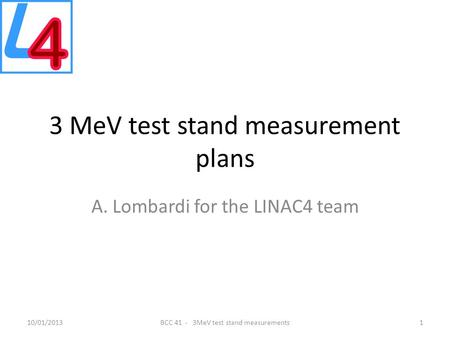 3 MeV test stand measurement plans A. Lombardi for the LINAC4 team 10/01/2013BCC 41 - 3MeV test stand measurements1.