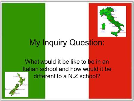 My Inquiry Question: What would it be like to be in an Italian school and how would it be different to a N.Z school?