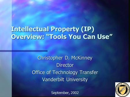 "Intellectual Property (IP) Overview: ""Tools You Can Use"" Christopher D. McKinney Director Office of Technology Transfer Vanderbilt University September,"