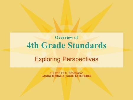 Overview of 4th Grade Standards Exploring Perspectives EDU613 GPS Presentation LAURA McRAE & TAGIE TATE PEREZ.
