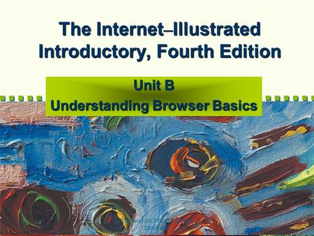 The Internet, Fourth Edition-- Illustrated 1 The Internet – Illustrated Introductory, Fourth Edition Unit B Understanding Browser Basics.