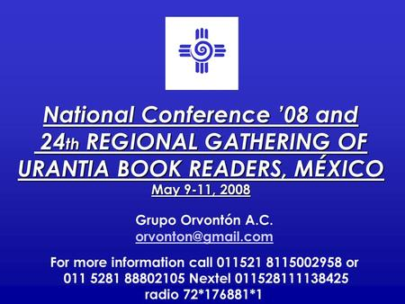 National Conference '08 and 24 th REGIONAL GATHERING OF 24 th REGIONAL GATHERING OF URANTIA BOOK READERS, MÉXICO May 9-11, 2008 Grupo Orvontón A.C.