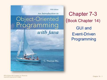 ©The McGraw-Hill Companies, Inc. Permission required for reproduction or display. Chapter 14 - 1 Chapter 7-3 ( Book Chapter 14) GUI and Event-Driven Programming.