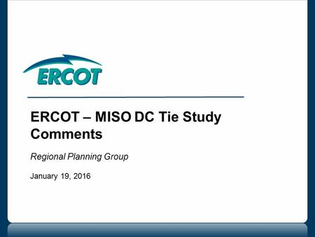 ERCOT – MISO DC Tie Study Comments Regional Planning Group January 19, 2016.