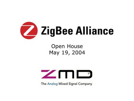 Open House May 19, 2004. Copyright 2004 The ZigBee Alliance, Inc. About ZMD Wireless & Sensor IC Solutions Wireless IEEE 802.15.4, IrDA, RFID Sensor I.C.s.