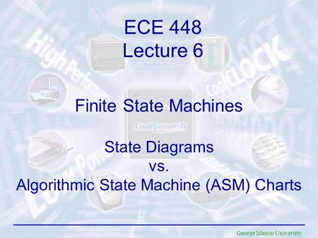 George Mason University Finite State Machines State Diagrams vs. Algorithmic State Machine (ASM) Charts ECE 448 Lecture 6.