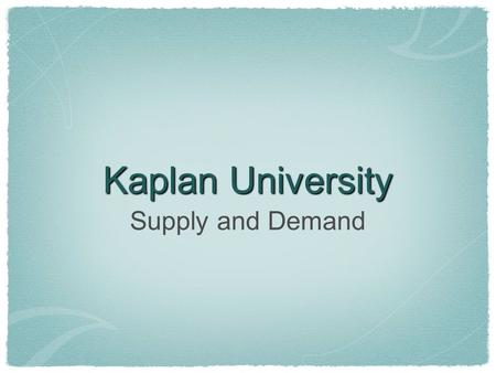 Kaplan University Supply and Demand. Topics Covered Supply, Demand, Equilibrium (Quantity, Curves, Schedules) Law of Demand & Law of Supply Movements.