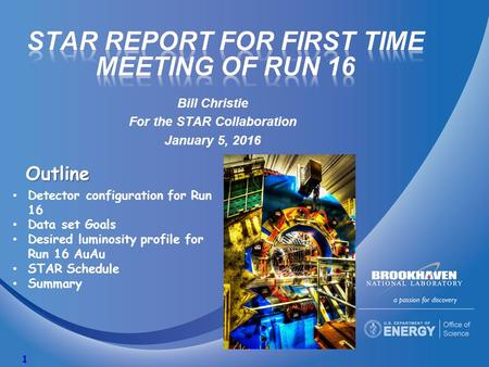 Bill Christie For the STAR Collaboration January 5, 2016 1 Outline Detector configuration for Run 16 Data set Goals Desired luminosity profile for Run.