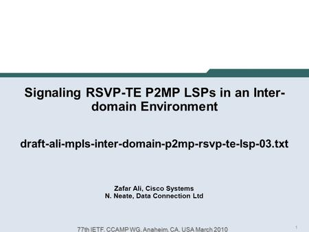 1 77th IETF, CCAMP WG, Anaheim, CA, USA March 2010 Signaling RSVP-TE P2MP LSPs in an Inter- domain Environment draft-ali-mpls-inter-domain-p2mp-rsvp-te-lsp-03.txt.