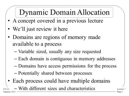Lecture 7 Page 1 CS 111 Summer 2013 Dynamic Domain Allocation A concept covered in a previous lecture We'll just review it here Domains are regions of.