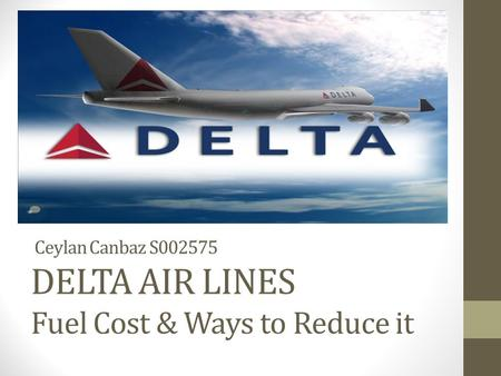 Ceylan Canbaz S002575 DELTA AIR LINES Fuel Cost & Ways to Reduce it.
