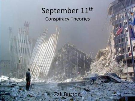 September 11 th Conspiracy Theories Zak Burton. That Morning On the morning of September 11 th 2001, America witnessed a horrifying terrorists attack.