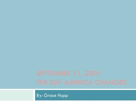 SEPTEMBER 11, 2001 THE DAY AMERICA CHANGED By: Grace Hupp.