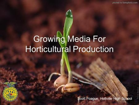 Growing Media For Horticultural Production Scott Poague, Holtville High School.