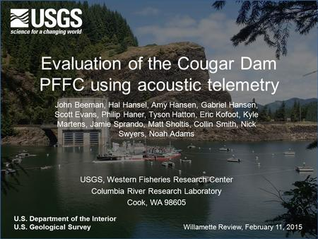 Evaluation of the Cougar Dam PFFC using acoustic telemetry John Beeman, Hal Hansel, Amy Hansen, Gabriel Hansen, Scott Evans, Philip Haner, Tyson Hatton,