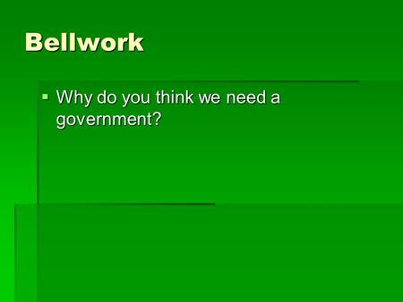 Bellwork  Why do you think we need a government?.