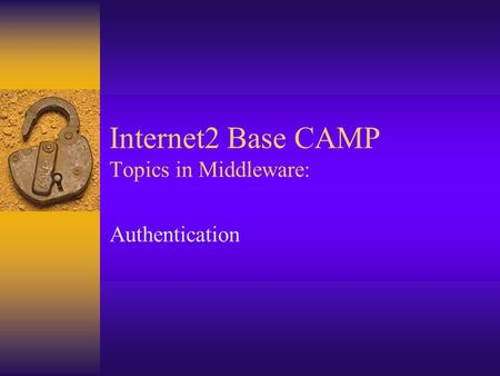 Internet2 Base CAMP Topics in Middleware: Authentication.