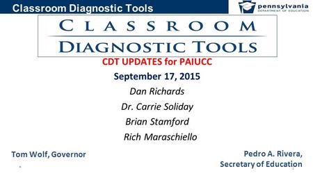 Classroom Diagnostic Tools CDT UPDATES for PAIUCC September 17, 2015 Dan Richards Dr. Carrie Soliday Brian Stamford Rich Maraschiello 1* Pedro A. Rivera,