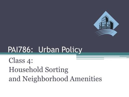 PAI786: Urban Policy Class 4: Household Sorting and Neighborhood Amenities.