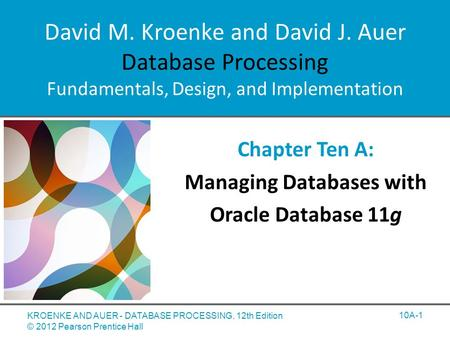 David M. Kroenke and David J. Auer Database Processing Fundamentals, Design, and Implementation Chapter Ten A: Managing Databases with Oracle Database.
