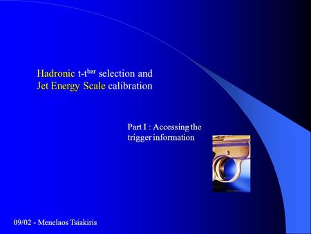 Hadronic Jet Energy Scale Hadronic t-t bar selection and Jet Energy Scale calibration Part I : Accessing the trigger information 09/02 - Menelaos Tsiakiris.