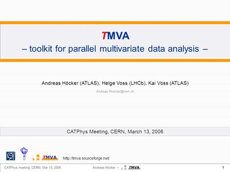 1 CATPhys meeting, CERN, Mar 13, 2006 Andreas Höcker – TMVA – toolkit for parallel multivariate data analysis – Andreas Höcker (ATLAS), Helge Voss (LHCb),
