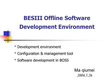 BESIII Offline Software Development Environment Ma qiumei 2004.5.26 * Development environment * Configuration & management tool * Software development.