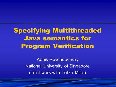 Specifying Multithreaded Java semantics for Program Verification Abhik Roychoudhury National University of Singapore (Joint work with Tulika Mitra)