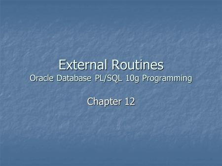 External Routines Oracle Database PL/SQL 10g Programming Chapter 12.