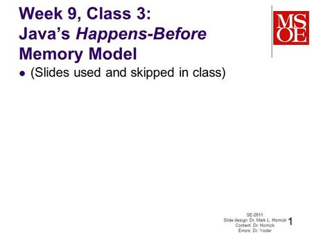 Week 9, Class 3: Java's Happens-Before Memory Model (Slides used and skipped in class) SE-2811 Slide design: Dr. Mark L. Hornick Content: Dr. Hornick Errors:
