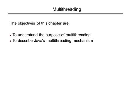 Multithreading The objectives of this chapter are: To understand the purpose of multithreading To describe Java's multithreading mechanism.