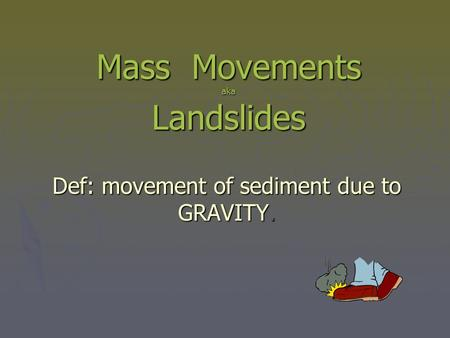 Mass Movements aka Landslides Def: movement of sediment due to GRAVITY.