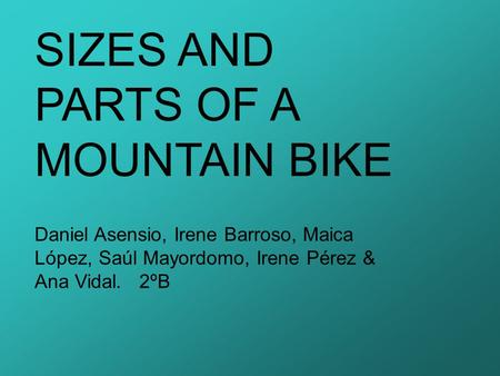 SIZES AND PARTS OF A MOUNTAIN BIKE Daniel Asensio, Irene Barroso, Maica López, Saúl Mayordomo, Irene Pérez & Ana Vidal. 2ºB.