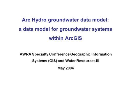 Arc Hydro groundwater data model: a data model for groundwater systems within ArcGIS AWRA Specialty Conference Geographic Information Systems (GIS) and.