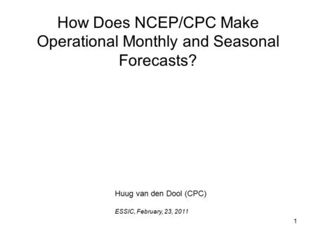 1 How Does NCEP/CPC Make Operational Monthly and Seasonal Forecasts? Huug van den Dool (CPC) ESSIC, February, 23, 2011.