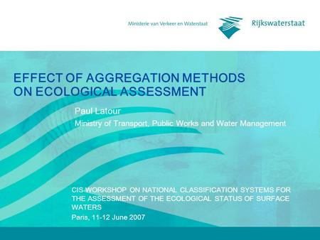 EFFECT OF AGGREGATION METHODS ON ECOLOGICAL ASSESSMENT Paul Latour Ministry of Transport, Public Works and Water Management CIS WORKSHOP ON NATIONAL CLASSIFICATION.