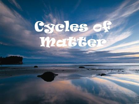 Cycles of Matter All matter cycles...it is neither created nor destroyed... The Earth is essentially a closed system with respect to matter, we can say.