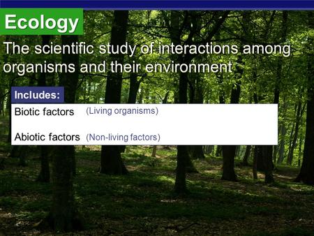 Ecology The scientific study of interactions among organisms and their environment The scientific study of interactions among organisms and their environment.