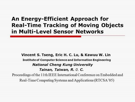 An Energy-Efficient Approach for Real-Time Tracking of Moving Objects in Multi-Level Sensor Networks Vincent S. Tseng, Eric H. C. Lu, & Kawuu W. Lin Institute.