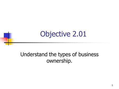 Objective 2.01 Understand the types of business ownership. 1.