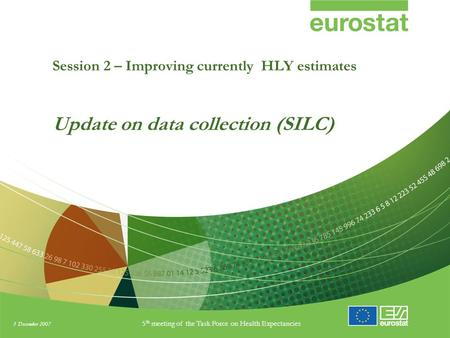 3 December 2007 5 th meeting of the Task Force on Health Expectancies Session 2 – Improving currently HLY estimates Update on data collection (SILC)