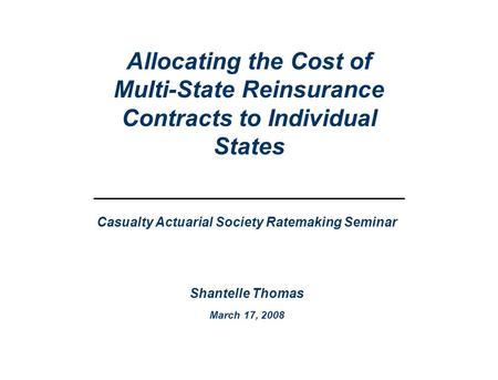 Casualty Actuarial Society Ratemaking Seminar Shantelle Thomas March 17, 2008 Allocating the Cost of Multi-State Reinsurance Contracts to Individual States.