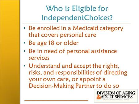 Who is Eligible for IndependentChoices? Be enrolled in a Medicaid category that covers personal care Be age 18 or older Be in need of personal assistance.