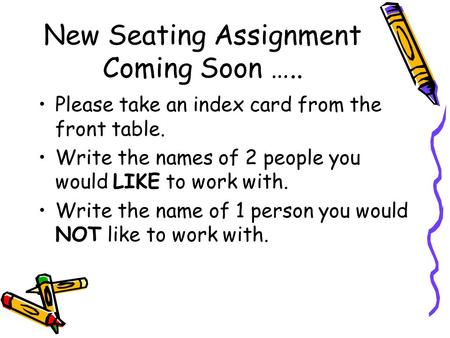 New Seating Assignment Coming Soon ….. Please take an index card from the front table. Write the names of 2 people you would LIKE to work with. Write the.