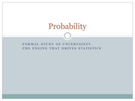 FORMAL STUDY OF UNCERTAINTY THE ENGINE THAT DRIVES STATISTICS Probability.