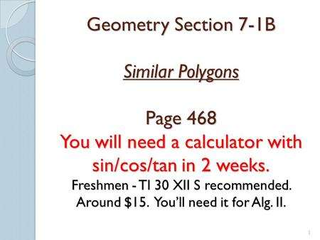 1 Geometry Section 7-1B Similar Polygons Page 468 You will need a calculator with sin/cos/tan in 2 weeks. Freshmen - TI 30 XII S recommended. Around $15.