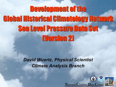 N ational C limatic D ata C enter Development of the Global Historical Climatology Network Sea Level Pressure Data Set (Version 2) David Wuertz, Physical.
