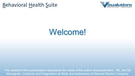 Behavioral Health Suite Welcome! The content of this presentation represents the views of the author and presenters. GE, the GE Monogram, Centricity and.